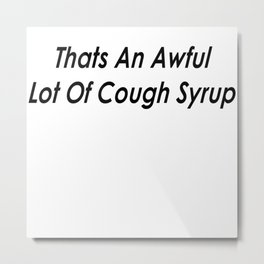 THATS AN AWFUL LOT OF COUGH SYRUP Metal Print