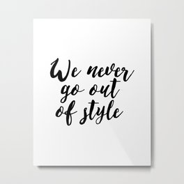"Inspirational ""Quote We Never Go Out Of Style"" Quote Printable Calligraphy Quote Wall Art Poster Typ Metal Print"