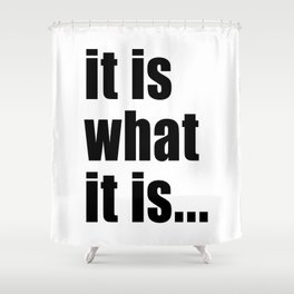 it is what it is (on white) Shower Curtain