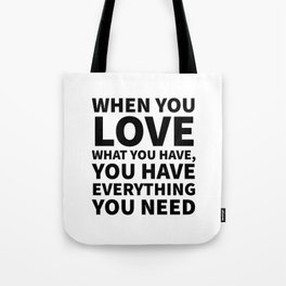 When You Love What You Have, You Have Everything You Need Tote Bag