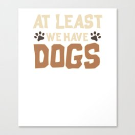 Cute At Least We Have Dogs for Dog Owners Canvas Print
