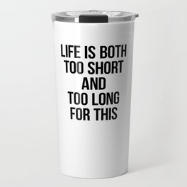 Life is both too short and too long for this Travel Mug