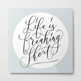 Life is freaking short Metal Print