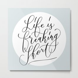 Life is freaking short Metal Print