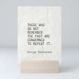 Those who do not remember the past are condemned to repeat it. Mini Art Print