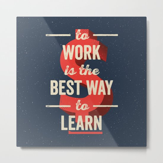 To Work Is The Best Way To Learn Metal Print