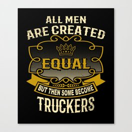 All Men Are Created Equal But Then Some Become Truckers Canvas Print