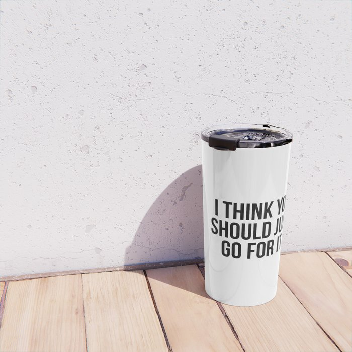 I think you should just go for it Travel Mug