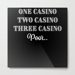 Three Casino Poor.. Funny Gambling Gift Metal Print