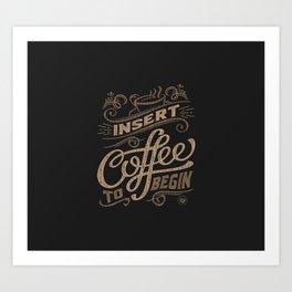 Insert Coffee To Begin Art Print