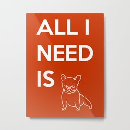 All I need is Frenchie Metal Print