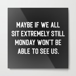 Monday Can't See Us Funny Quote Metal Print