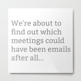 We're About To Find Out Which Meetings Could Have Been Emails After All Metal Print