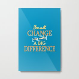 Small Change can make a Big Difference Metal Print
