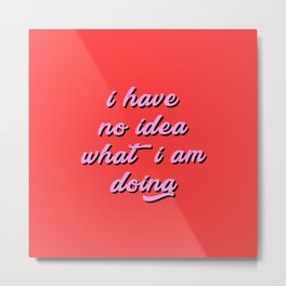 i have no idea what i am doing Metal Print