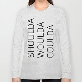 Shoulda Woulda Coulda Long Sleeve T-shirt
