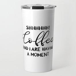 Shhhhhh! Coffee and I are having a moment Travel Mug