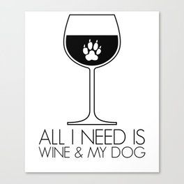 All I Need Is Wine & My Dog Canvas Print