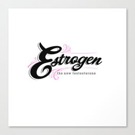 Estrogen, the new testosterone. Canvas Print