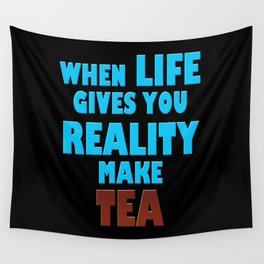 When Life Gives You Reality, Make Tea Wall Tapestry