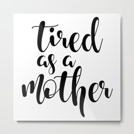 Tired as a mother Metal Print