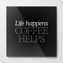 Life Happens, Coffee Helps Metal Print