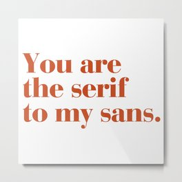 You are the serif to my sans Metal Print