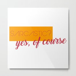 sarcastic - yes, of course Metal Print