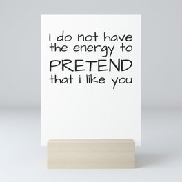I Do Not Have The Energy To Pretend That I Like You Sarcasm Gift Mini Art Print