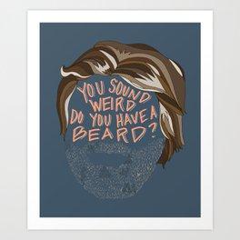 You Sound Weird, Do You Have A Beard? Art Print