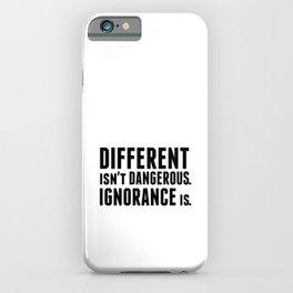 Different isnt dangerous. Ignorance is. iPhone Case