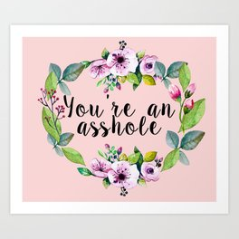 You're an asshole - pretty florals Art Print