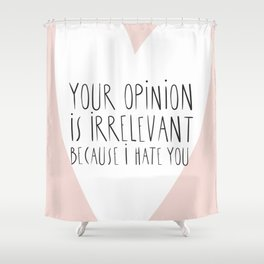 YOUR OPINION IS IRRELEVANT BECAUSE I HATE YOU Shower Curtain