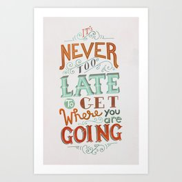 Never Too Late to Get Where You're Going Art Print