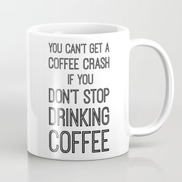 You Can't Get A Coffee Crash If You Don't Stop Drinking Coffee Coffee Mug