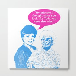 "Golden Girls ""My mistake. I thought since you look like Yoda you were also wise."" Metal Print"