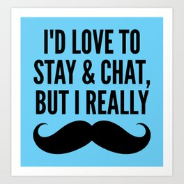 I'd Love to Stay and Chat, But I Really Mustache Must Dash (Blue) Art Print