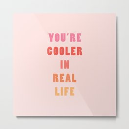 You're Cooler IRL Metal Print