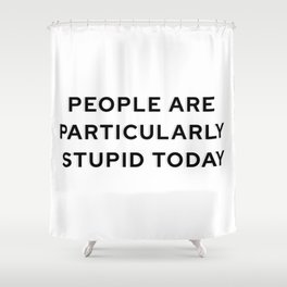 People Are Particularly Stupid Today Shower Curtain