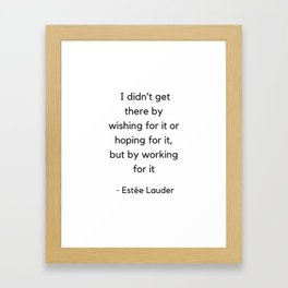 I did not get there by wishing for it or hoping for it but by working for it - Estee Lauder Framed Art Print