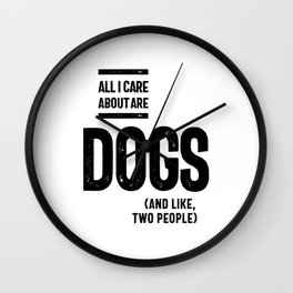 All I Care About Is My Dog And Like Maybe Two People Wall Clock