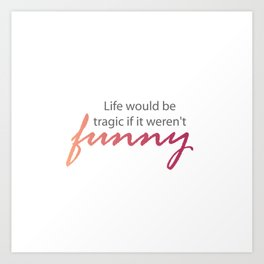 Funny life quotes- Life would be tragic if it weren't funny Art Print