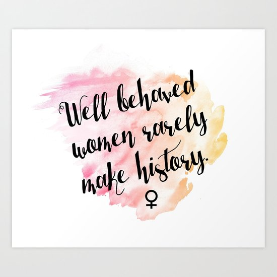 well behaved women rarely make history. by xinaquino