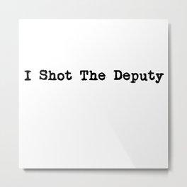 I Shot The Deputy Metal Print