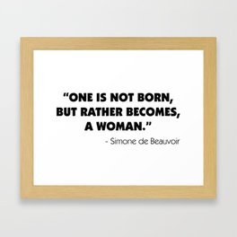 One is not born, but rather becomes, a woman. - Simone De Beauvoir. Framed Art Print