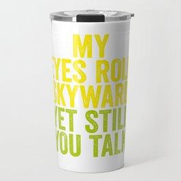 MY EYES ROLL SKYWARD, YET STILL YOU TALK Travel Mug