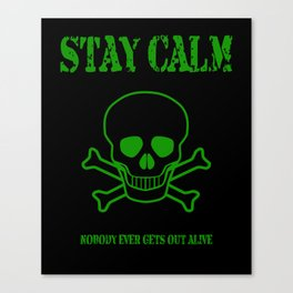 Stay Calm - Nobody Ever Gets Out Alive Canvas Print