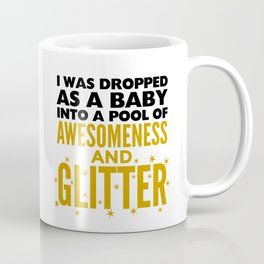I WAS DROPPED AS A BABY INTO A POOL OF AWESOMENESS AND GLITTER Coffee Mug