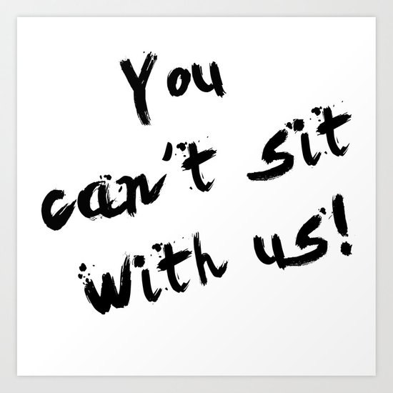 You Can't Sit With Us! - quote from the movie Mean Girls Art Print