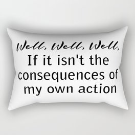 well, well, well, if it isn't the consequences of my actions Rectangular Pillow